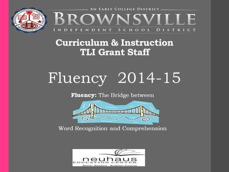 Curriculum & Instruction TLI Grant Staff Fluency 2014-15 Fluency: The Bridge between Word Recognition and Comprehension.