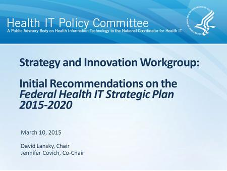 Strategy and Innovation Workgroup: Initial Recommendations on the Federal Health IT Strategic Plan 2015-2020 March 10, 2015 David Lansky, Chair Jennifer.