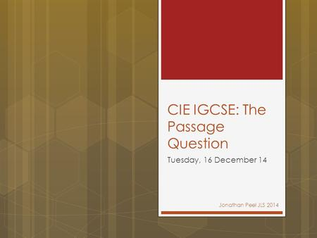 CIE IGCSE: The Passage Question Tuesday, 16 December 14 Jonathan Peel JLS 2014.