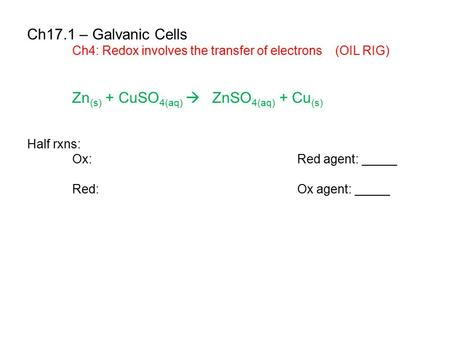 Ch17.1 – Galvanic Cells Ch4: Redox involves the transfer of electrons (OIL RIG) Zn (s) + CuSO 4(aq)  ZnSO 4(aq) + Cu (s) Half rxns: Ox:Red agent: _____.