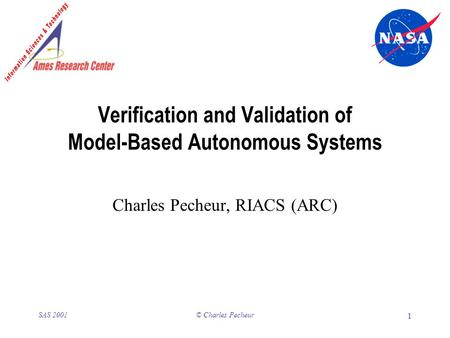 © Charles Pecheur 1 SAS 2001 Verification and Validation of Model-Based Autonomous Systems Charles Pecheur, RIACS (ARC)