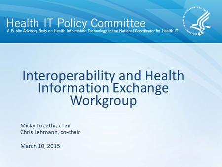 Interoperability and Health Information Exchange Workgroup March 10, 2015 Micky Tripathi, chair Chris Lehmann, co-chair.