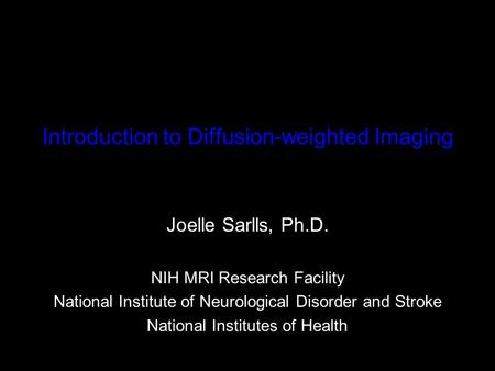 Introduction to Diffusion-weighted Imaging Joelle Sarlls, Ph.D. NIH MRI Research Facility National Institute of Neurological Disorder and Stroke National.