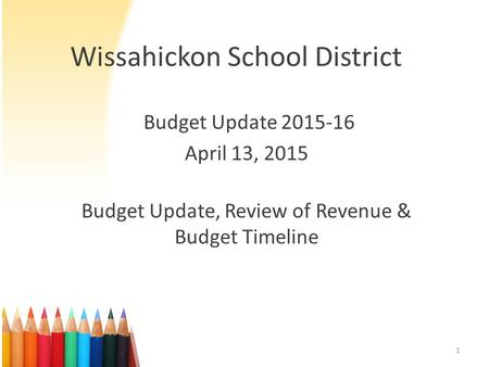 Wissahickon School District Budget Update 2015-16 April 13, 2015 Budget Update, Review of Revenue & Budget Timeline 1.