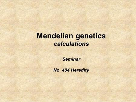 Mendelian genetics calculations Seminar No 404 Heredity.