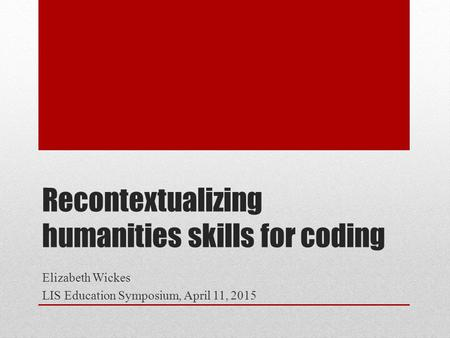 Recontextualizing humanities skills for coding Elizabeth Wickes LIS Education Symposium, April 11, 2015.