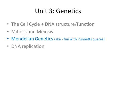 Unit 3: Genetics The Cell Cycle + DNA structure/function Mitosis and Meiosis Mendelian Genetics (aka - fun with Punnett squares) DNA replication.