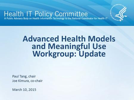 Draft – discussion only Advanced Health Models and Meaningful Use Workgroup: Update Paul Tang, chair Joe Kimura, co-chair March 10, 2015.