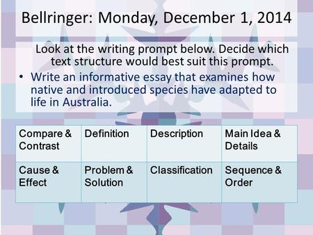 Bellringer: Monday, December 1, 2014 Look at the writing prompt below. Decide which text structure would best suit this prompt. Write an informative essay.