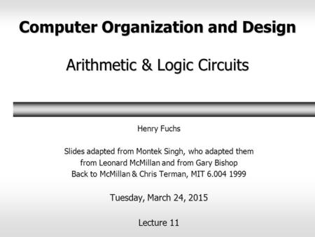 Computer Organization and Design Arithmetic & Logic Circuits Henry Fuchs Slides adapted from Montek Singh, who adapted them from Leonard McMillan and from.