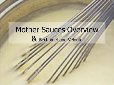 Soup and Sauce Basics Session Four Sauce Overview Mother Sauces Overview & Béchamel and Veloute.