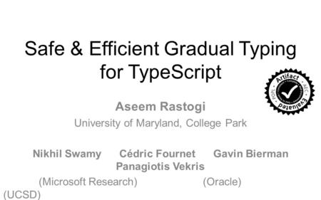 Safe & Efficient Gradual Typing for TypeScript Aseem Rastogi University of Maryland, College Park Nikhil Swamy Cédric Fournet Gavin Bierman Panagiotis.