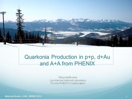 Quarkonia Production in p+p, d+Au and A+A from PHENIX Melynda Brooks Los Alamos National Laboratory For the PHENIX Collaboration Melynda Brooks, LANL,