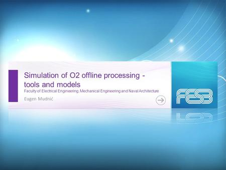 Simulation of O2 offline processing - tools and models Faculty of Electrical Engineering, Mechanical Engineering and Naval Architecture Eugen Mudnić.