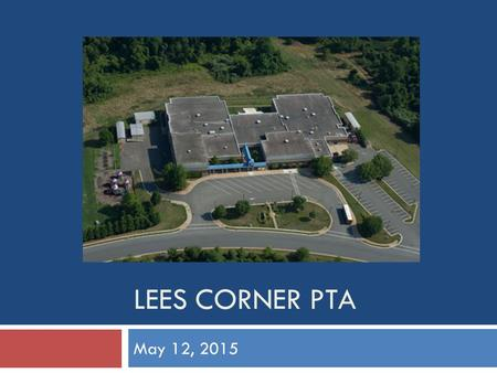 LEES CORNER PTA May 12, 2015. Agenda  Welcome  Principal's Report, School Updates  Vice Principal's Report, Testing Updates  President/VPs/Committee.