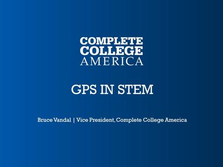 GPS IN STEM Bruce Vandal | Vice President, Complete College America.
