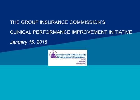 THE GROUP INSURANCE COMMISSION'S CLINICAL PERFORMANCE IMPROVEMENT INITIATIVE January 15, 2015.