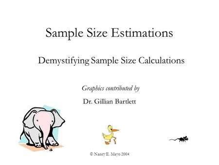 © Nancy E. Mayo 2004 Sample Size Estimations Demystifying Sample Size Calculations Graphics contributed by Dr. Gillian Bartlett.
