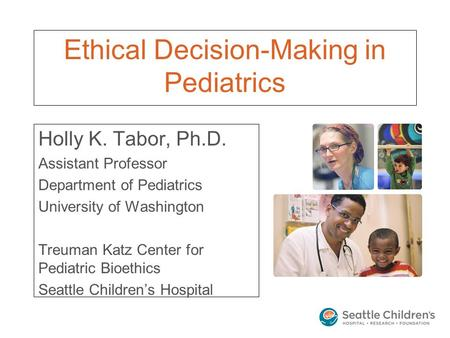 Ethical Decision-Making in Pediatrics Holly K. Tabor, Ph.D. Assistant Professor Department of Pediatrics University of Washington Treuman Katz Center for.
