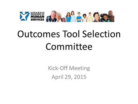 Outcomes Tool Selection Committee Kick-Off Meeting April 29, 2015.