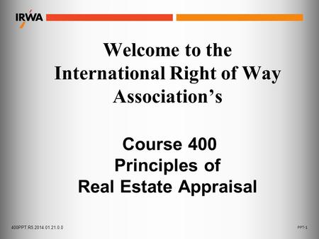 400PPT.R5.2014.01.21.0.0 PPT-1 Welcome to the International Right of Way Association's Course 400 Principles of Real Estate Appraisal.