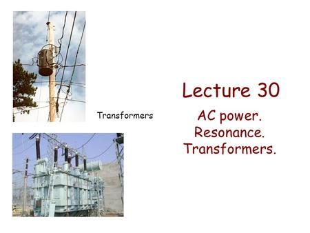 Lecture 30 AC power. Resonance. Transformers. Transformers.