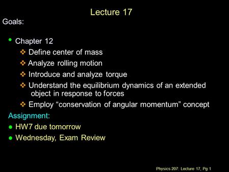 Physics 207: Lecture 17, Pg 1 Lecture 17 Goals: Chapter 12 Chapter 12  Define center of mass  Analyze rolling motion  Introduce and analyze torque 