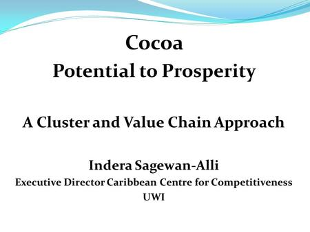 Cocoa Potential to Prosperity A Cluster and Value Chain Approach Indera Sagewan-Alli Executive Director Caribbean Centre for Competitiveness UWI.