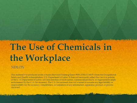 The Use of Chemicals in the Workplace NDLON This material was produced under a Susan Harwood Training Grant #SH-23584-12-60-F-6 from the Occupational Safety.