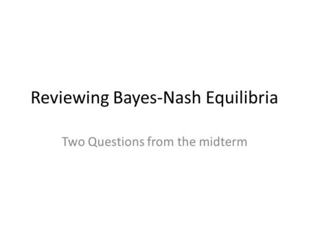 Reviewing Bayes-Nash Equilibria Two Questions from the midterm.