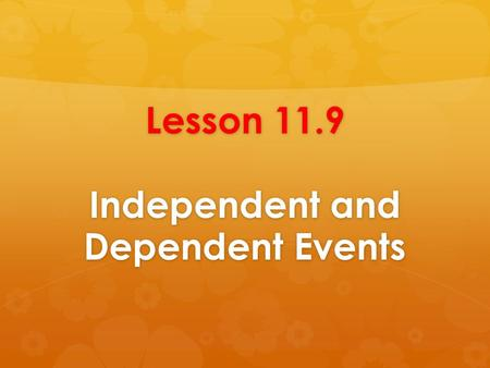 Lesson 11.9 Independent and Dependent Events. Goal Statement  will find the probability that event A and event B occur.