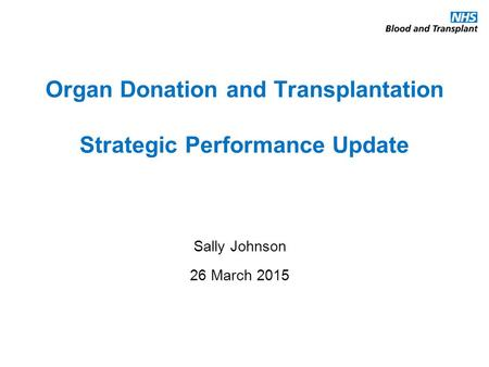 Organ Donation and Transplantation Strategic Performance Update Sally Johnson 26 March 2015.