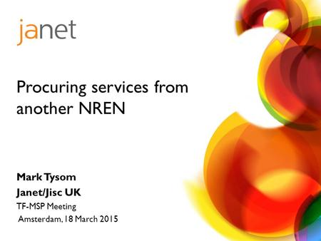 Mark Tysom Janet/Jisc UK TF-MSP Meeting Amsterdam, 18 March 2015 Procuring services from another NREN.
