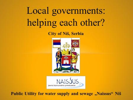 "Public Utility for water supply and sewage ""Naissus"" Niš City of Niš, Serbia Local governments: helping each other?"