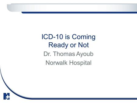 ICD-10 is Coming Ready or Not Dr. Thomas Ayoub Norwalk Hospital.