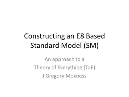 Constructing an E8 Based Standard Model (SM) An approach to a Theory of Everything (ToE) J Gregory Moxness.
