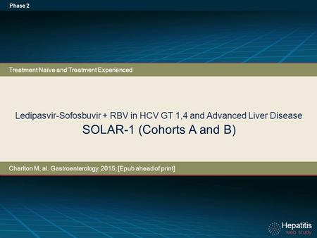 Hepatitis web study Hepatitis web study Ledipasvir-Sofosbuvir + RBV in HCV GT 1,4 and Advanced Liver Disease SOLAR-1 (Cohorts A and B) Phase 2 Treatment.