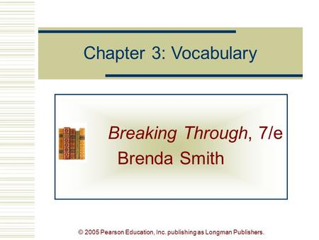 © 2005 Pearson Education, Inc. publishing as Longman Publishers. Breaking Through, 7/e Brenda Smith Chapter 3: Vocabulary.