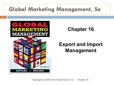 Global Marketing Management, 5e Chapter 16Copyright (c) 2009 John Wiley & Sons, Inc. 1 Chapter 16 Export and Import Management.