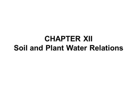 CHAPTER XII Soil and Plant Water Relations. WATER Makes up approximately 90 % of a plant's mass and performs many functions: 1.Required for seed germination.