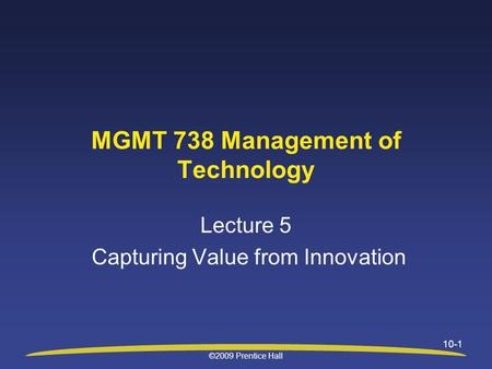 ©2009 Prentice Hall 10-1 MGMT 738 Management of Technology Lecture 5 Capturing Value from Innovation.