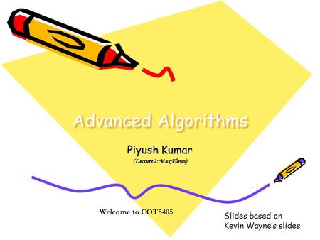Advanced Algorithms Piyush Kumar (Lecture 2: Max Flows) Welcome to COT5405 Slides based on Kevin Wayne's slides.