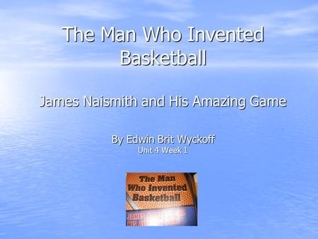The Man Who Invented Basketball James Naismith and His Amazing Game By Edwin Brit Wyckoff Unit 4 Week 1.