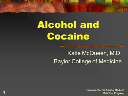 Developed for the Alcohol Medical Scholars Program 1 Alcohol and Cocaine Katie McQueen, M.D. Baylor College of Medicine.