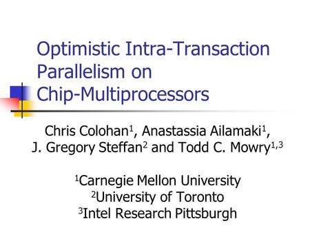 Optimistic Intra-Transaction Parallelism on Chip-Multiprocessors Chris Colohan 1, Anastassia Ailamaki 1, J. Gregory Steffan 2 and Todd C. Mowry 1,3 1 Carnegie.