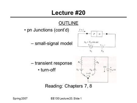 Spring 2007EE130 Lecture 20, Slide 1 Lecture #20 OUTLINE pn Junctions (cont'd) – small-signal model – transient response turn-off Reading: Chapters 7,