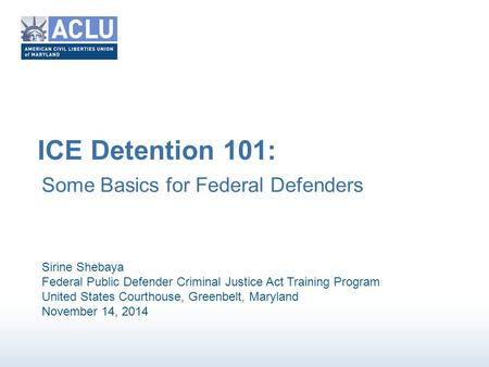 ICE Detention 101: Some Basics for Federal Defenders Sirine Shebaya Federal Public Defender Criminal Justice Act Training Program United States Courthouse,