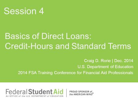 Craig D. Rorie | Dec. 2014 U.S. Department of Education 2014 FSA Training Conference for Financial Aid Professionals Basics of Direct Loans: Credit-Hours.