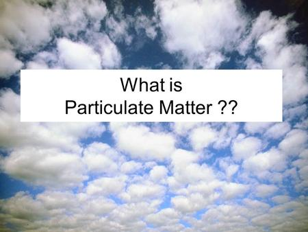 What is Particulate Matter ?? Particulate matter (PM) is: A mixture of particles found in the air, including dust, dirt, soot, smoke, and liquid droplets.