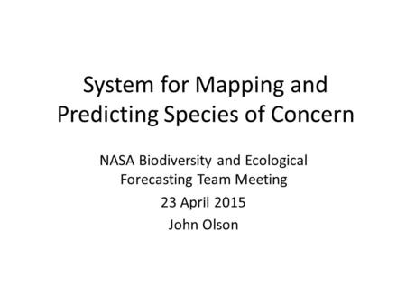 System for Mapping and Predicting Species of Concern NASA Biodiversity and Ecological Forecasting Team Meeting 23 April 2015 John Olson.